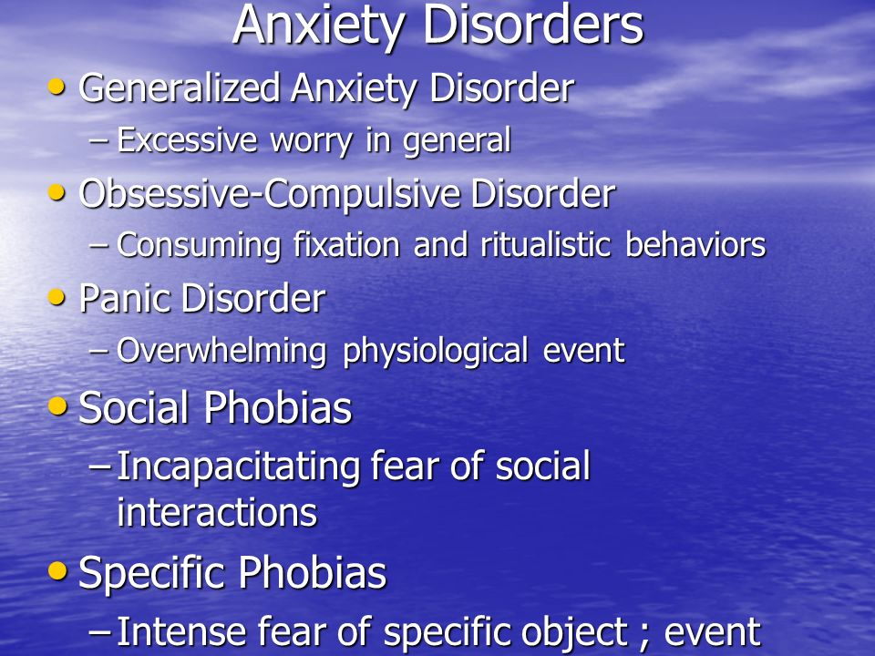 Anxiety Disorders Generalized Anxiety Disorder Generalized Anxiety Disorder –Excessive worry in general Obsessive-Compulsive Disorder Obsessive-Compulsive Disorder –Consuming fixation and ritualistic behaviors Panic Disorder Panic Disorder –Overwhelming physiological event Social Phobias Social Phobias –Incapacitating fear of social interactions Specific Phobias Specific Phobias –Intense fear of specific object ; event