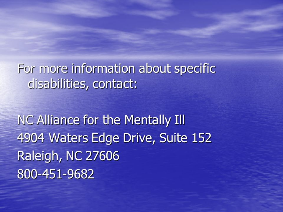 For more information about specific disabilities, contact: NC Alliance for the Mentally Ill 4904 Waters Edge Drive, Suite 152 Raleigh, NC 27606 800-451-9682