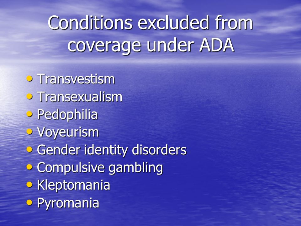 Conditions excluded from coverage under ADA Transvestism Transvestism Transexualism Transexualism Pedophilia Pedophilia Voyeurism Voyeurism Gender identity disorders Gender identity disorders Compulsive gambling Compulsive gambling Kleptomania Kleptomania Pyromania Pyromania