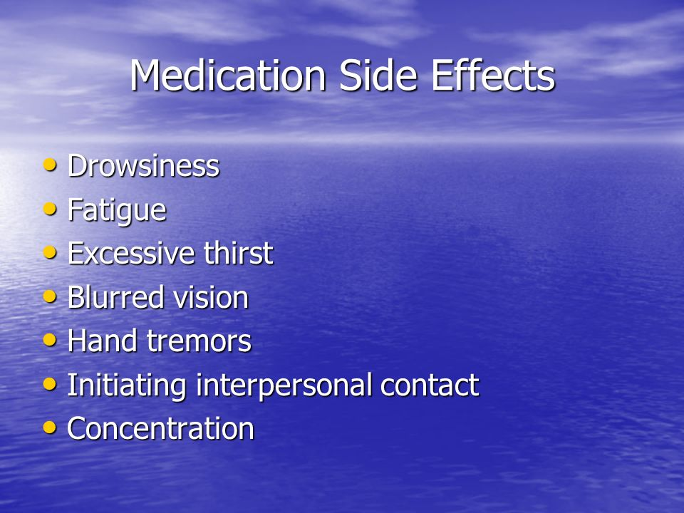 Medication Side Effects Drowsiness Drowsiness Fatigue Fatigue Excessive thirst Excessive thirst Blurred vision Blurred vision Hand tremors Hand tremors Initiating interpersonal contact Initiating interpersonal contact Concentration Concentration