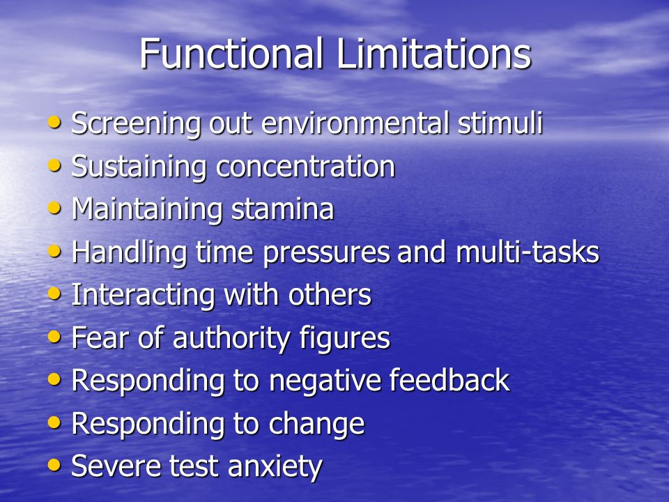 Functional Limitations Screening out environmental stimuli Screening out environmental stimuli Sustaining concentration Sustaining concentration Maintaining stamina Maintaining stamina Handling time pressures and multi-tasks Handling time pressures and multi-tasks Interacting with others Interacting with others Fear of authority figures Fear of authority figures Responding to negative feedback Responding to negative feedback Responding to change Responding to change Severe test anxiety Severe test anxiety