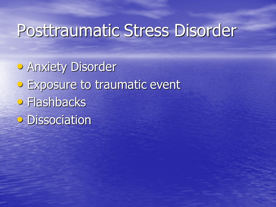 Posttraumatic Stress Disorder Anxiety Disorder Anxiety Disorder Exposure to traumatic event Exposure to traumatic event Flashbacks Flashbacks Dissociation Dissociation