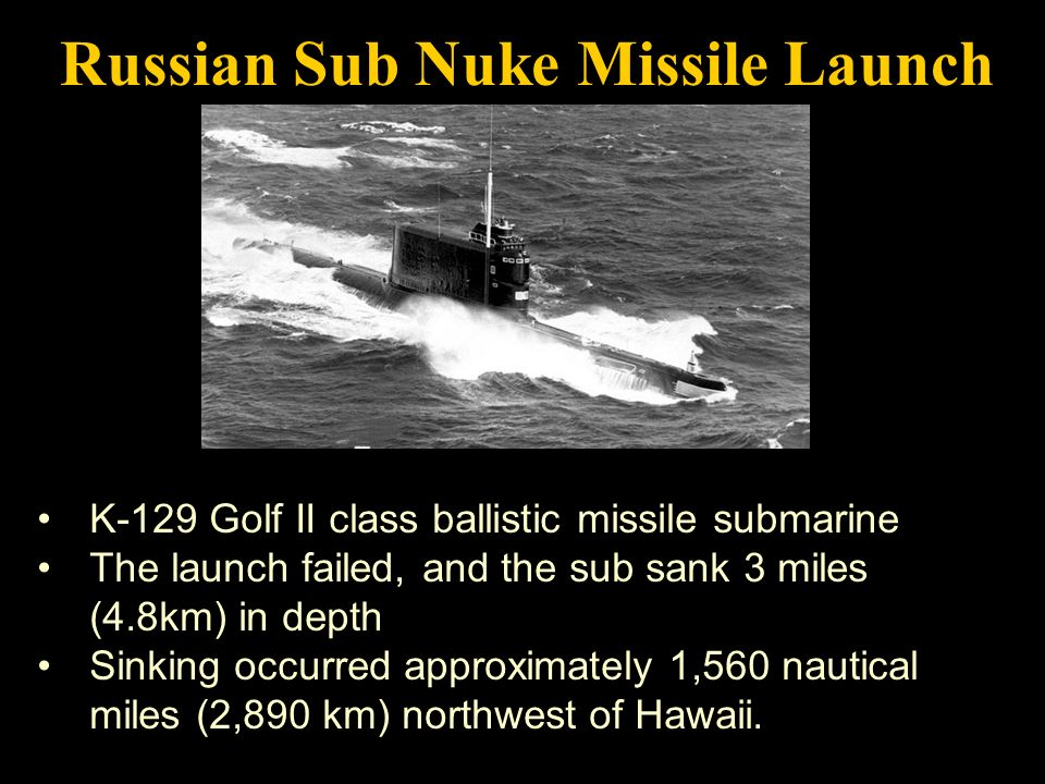 K-129 Golf II class ballistic missile submarine The launch failed, and the sub sank 3 miles (4.8km) in depth Sinking occurred approximately 1,560 nautical miles (2,890 km) northwest of Hawaii.