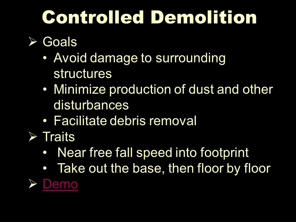 Controlled Demolition Goals Avoid damage to surrounding structures Minimize production of dust and other disturbances Facilitate debris removal Traits Near free fall speed into footprint Take out the base, then floor by floor Demo