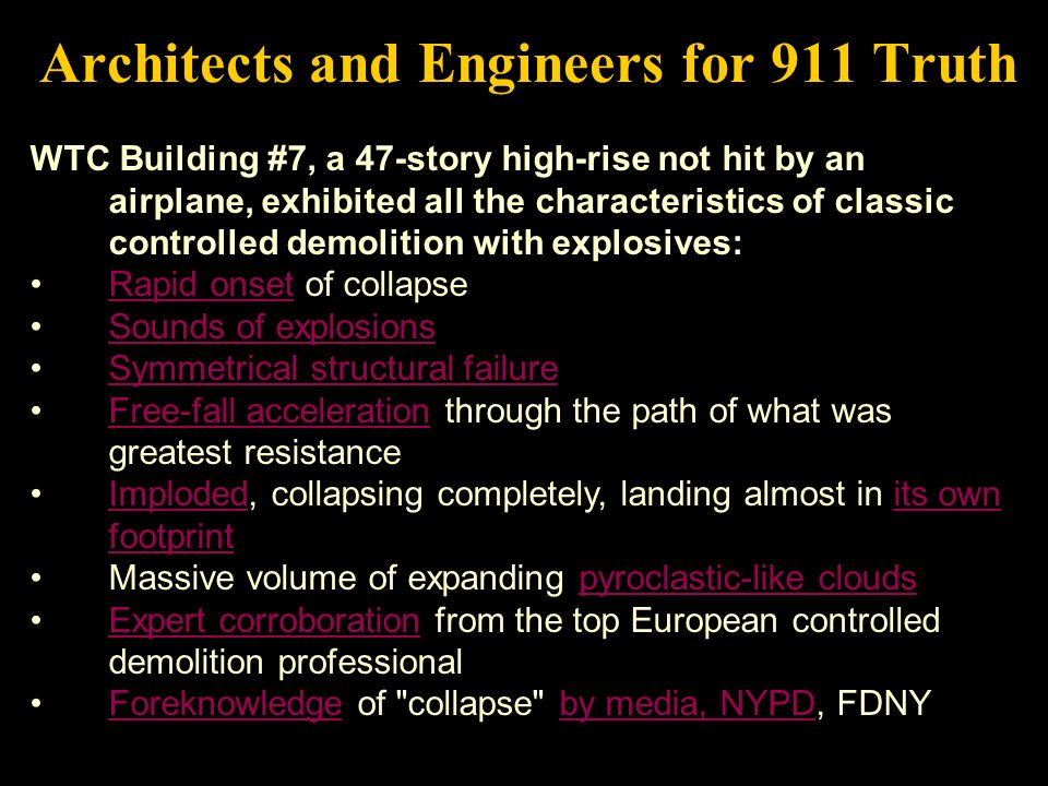 Architects and Engineers for 911 Truth WTC Building #7, a 47-story high-rise not hit by an airplane, exhibited all the characteristics of classic controlled demolition with explosives: Rapid onset of collapseRapid onset Sounds of explosions Symmetrical structural failure Free-fall acceleration through the path of what was greatest resistanceFree-fall acceleration Imploded, collapsing completely, landing almost in its own footprintImplodedits own footprint Massive volume of expanding pyroclastic-like cloudspyroclastic-like clouds Expert corroboration from the top European controlled demolition professionalExpert corroboration Foreknowledge of collapse by media, NYPD, FDNYForeknowledgeby media, NYPD
