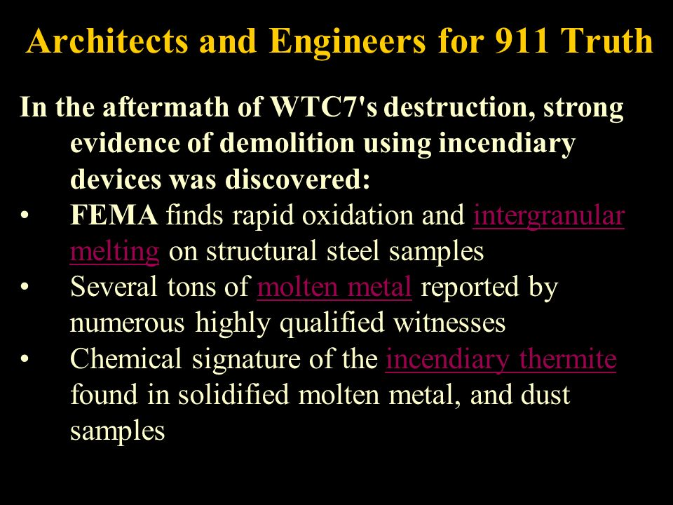 Architects and Engineers for 911 Truth In the aftermath of WTC7 s destruction, strong evidence of demolition using incendiary devices was discovered: FEMA finds rapid oxidation and intergranular melting on structural steel samplesintergranular melting Several tons of molten metal reported by numerous highly qualified witnessesmolten metal Chemical signature of the incendiary thermite found in solidified molten metal, and dust samplesincendiary thermite