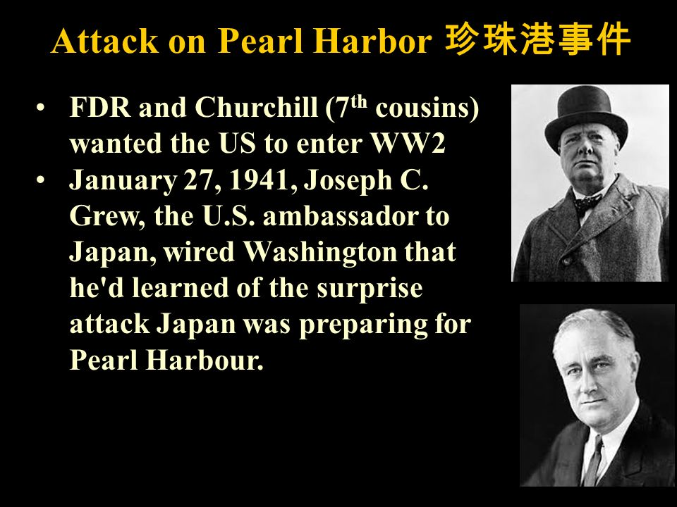 Attack on Pearl Harbor FDR and Churchill (7 th cousins) wanted the US to enter WW2 January 27, 1941, Joseph C.