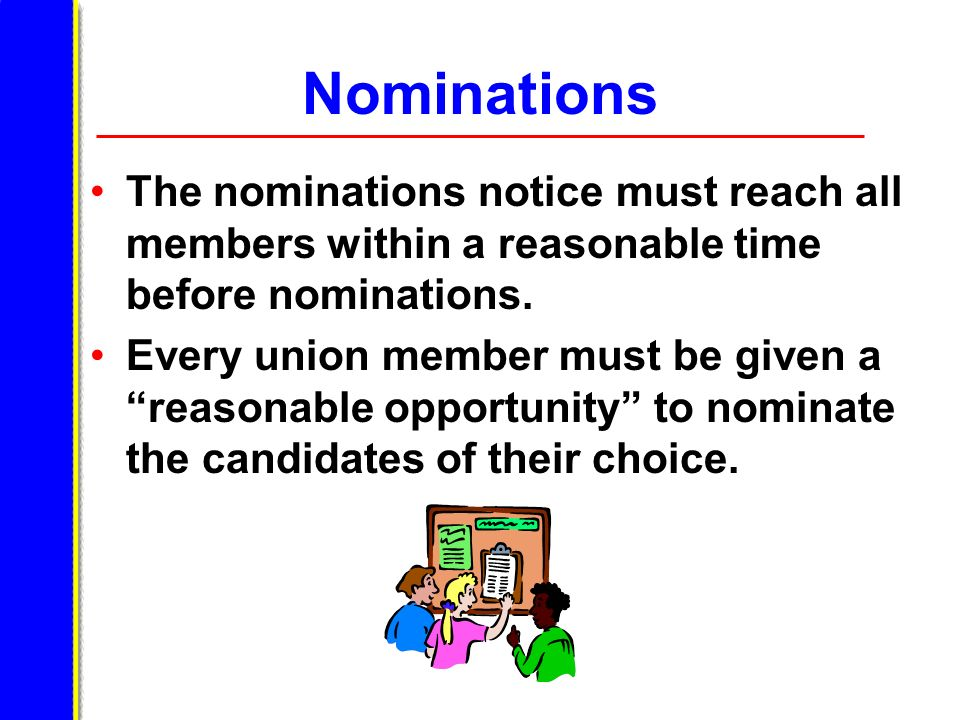 Nominations The nominations notice must reach all members within a reasonable time before nominations. Every union member must be given a reasonable o