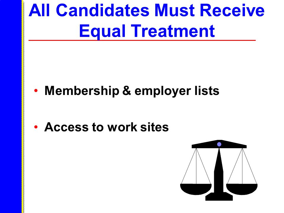 All Candidates Must Receive Equal Treatment Membership & employer lists Access to work sites