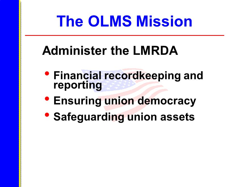 The OLMS Mission Administer the LMRDA Financial recordkeeping and reporting Ensuring union democracy Safeguarding union assets