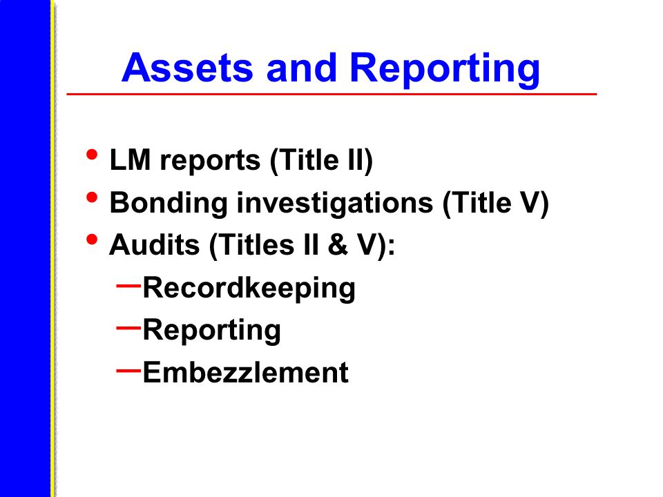 Assets and Reporting LM reports (Title II) Bonding investigations (Title V) Audits (Titles II & V): – Recordkeeping – Reporting – Embezzlement