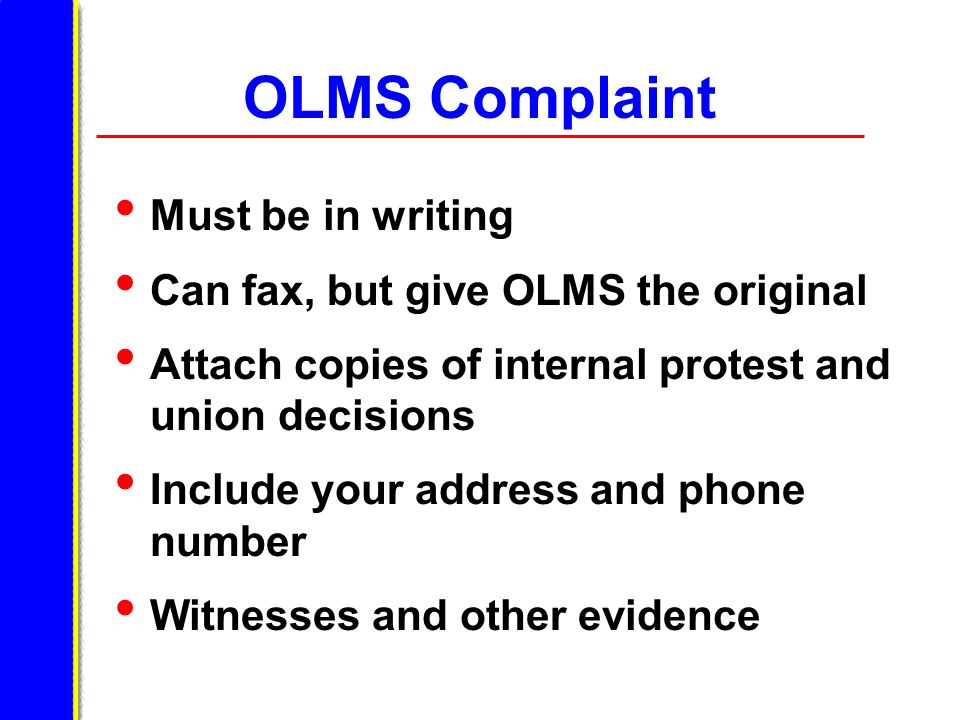 OLMS Complaint Must be in writing Can fax, but give OLMS the original Attach copies of internal protest and union decisions Include your address and p
