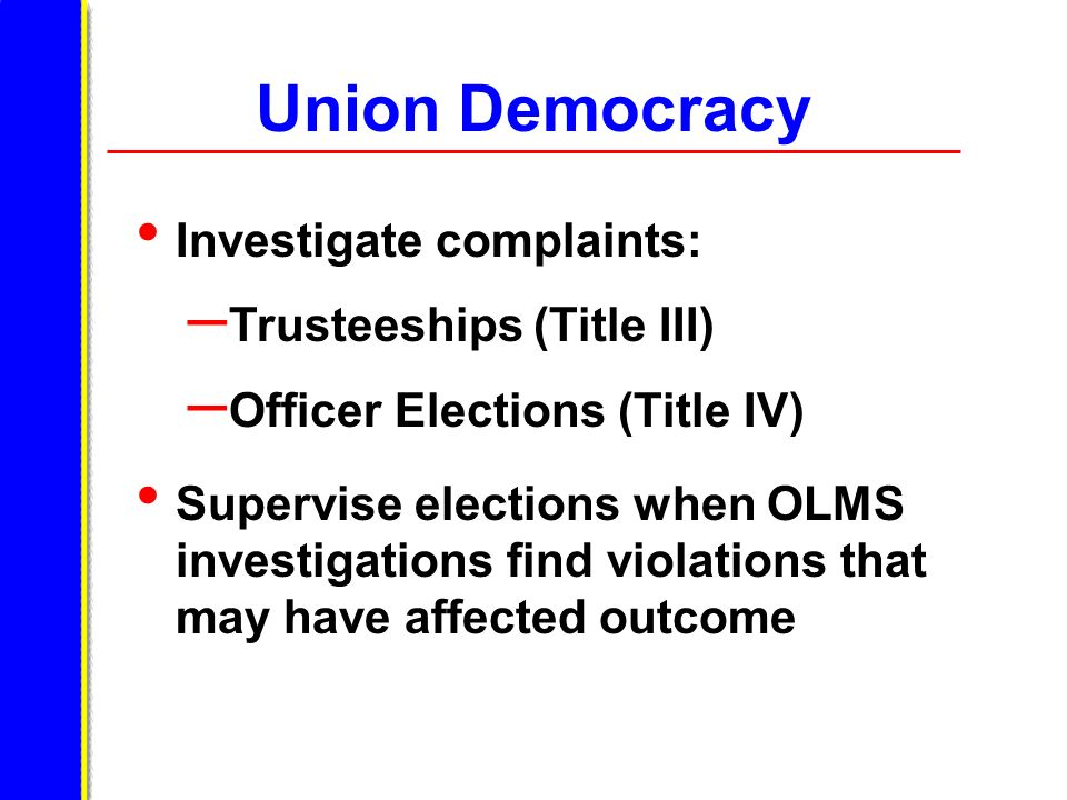 Union Democracy Investigate complaints: – Trusteeships (Title III) – Officer Elections (Title IV) Supervise elections when OLMS investigations find vi