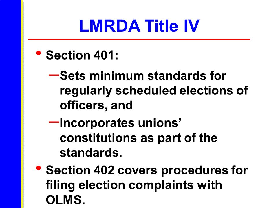 LMRDA Title IV Section 401: – Sets minimum standards for regularly scheduled elections of officers, and – Incorporates unions constitutions as part of