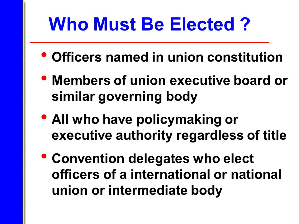 Who Must Be Elected ? Officers named in union constitution Members of union executive board or similar governing body All who have policymaking or exe