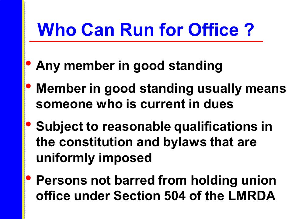 Who Can Run for Office ? Any member in good standing Member in good standing usually means someone who is current in dues Subject to reasonable qualif