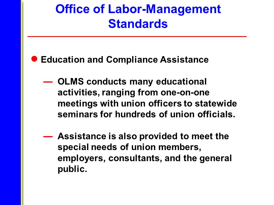 Office of Labor-Management Standards Education and Compliance Assistance OLMS conducts many educational activities, ranging from one-on-one meetings w