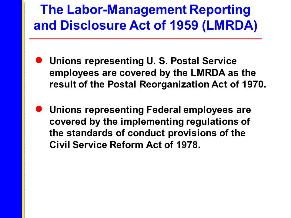 The Labor-Management Reporting and Disclosure Act of 1959 (LMRDA) Unions representing U. S. Postal Service employees are covered by the LMRDA as the r