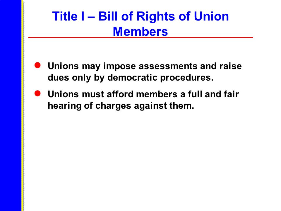 Title I – Bill of Rights of Union Members Unions may impose assessments and raise dues only by democratic procedures. Unions must afford members a ful