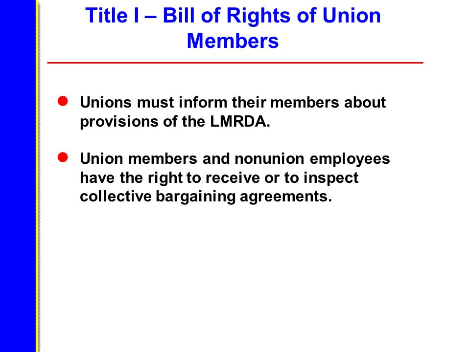 Title I – Bill of Rights of Union Members Unions must inform their members about provisions of the LMRDA. Union members and nonunion employees have th