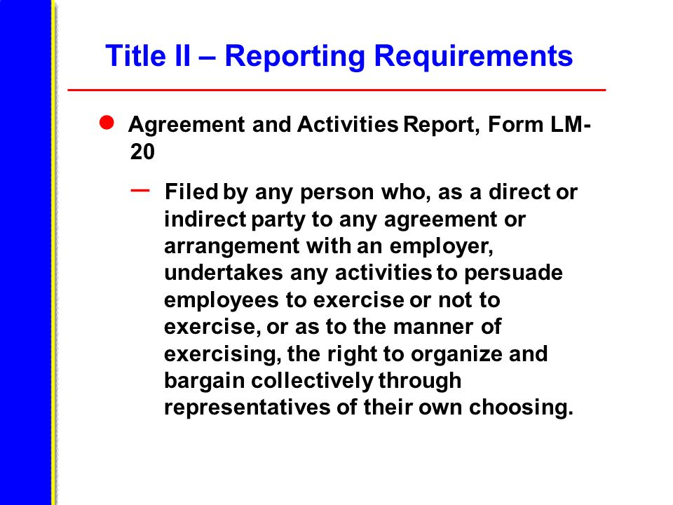 Title II – Reporting Requirements Agreement and Activities Report, Form LM- 20 – Filed by any person who, as a direct or indirect party to any agreeme