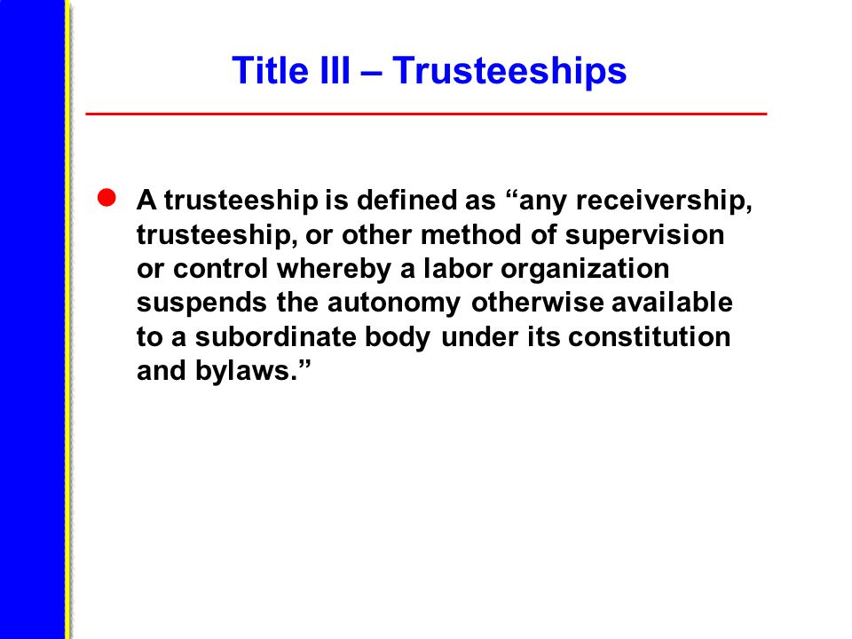 Title III – Trusteeships A trusteeship is defined as any receivership, trusteeship, or other method of supervision or control whereby a labor organiza