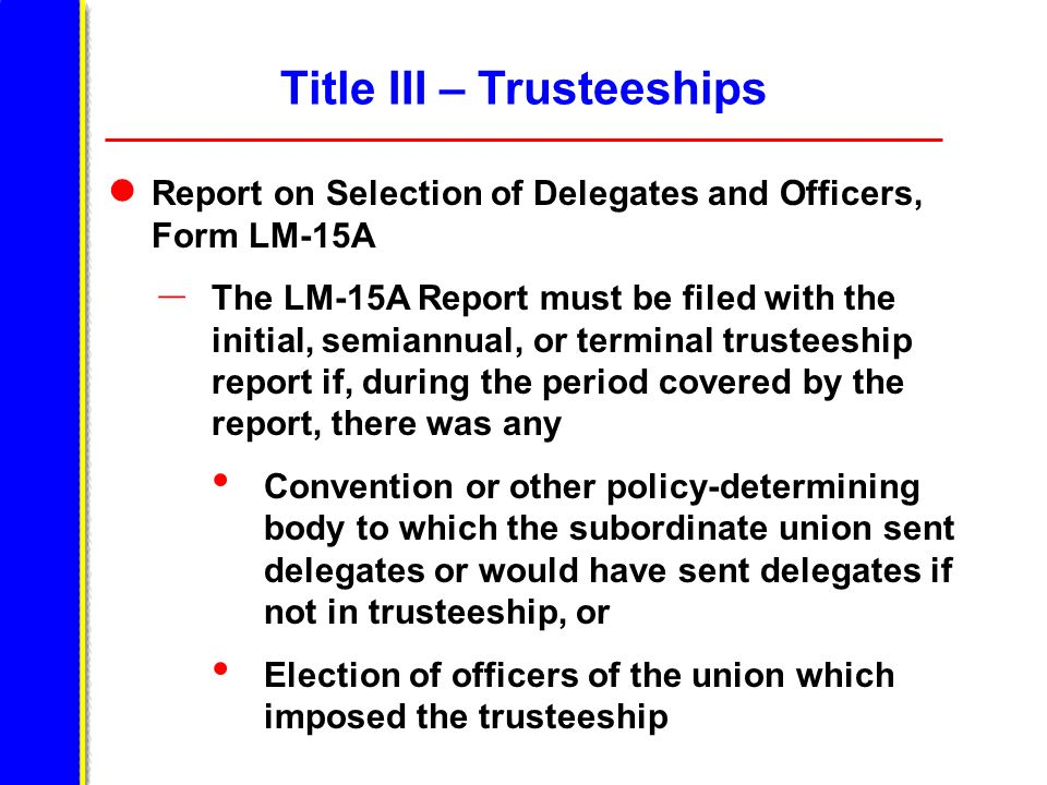 Title III – Trusteeships Report on Selection of Delegates and Officers, Form LM-15A – The LM-15A Report must be filed with the initial, semiannual, or