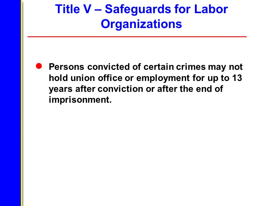 Title V – Safeguards for Labor Organizations Persons convicted of certain crimes may not hold union office or employment for up to 13 years after conv