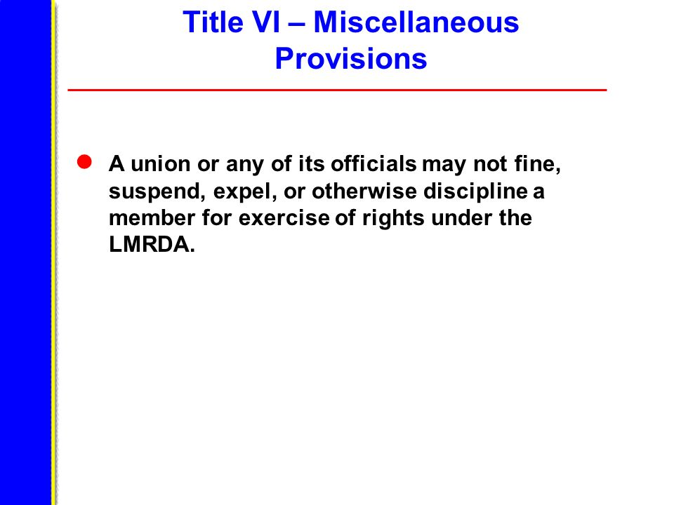 A union or any of its officials may not fine, suspend, expel, or otherwise discipline a member for exercise of rights under the LMRDA. Title VI – Misc