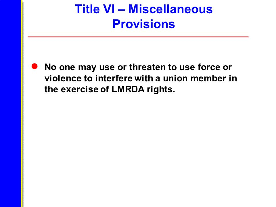 No one may use or threaten to use force or violence to interfere with a union member in the exercise of LMRDA rights. Title VI – Miscellaneous Provisi