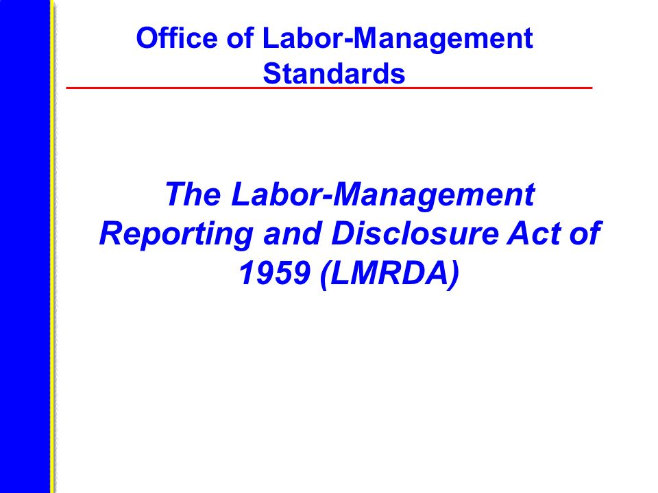 Office of Labor-Management Standards The Labor-Management Reporting and Disclosure Act of 1959 (LMRDA)