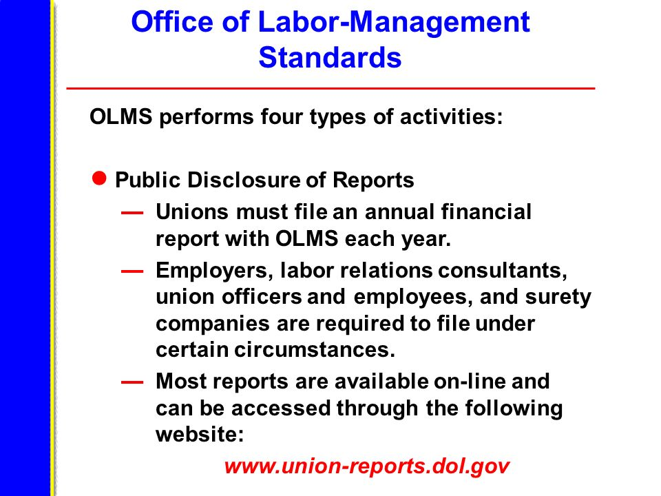 Office of Labor-Management Standards OLMS performs four types of activities: Public Disclosure of Reports Unions must file an annual financial report