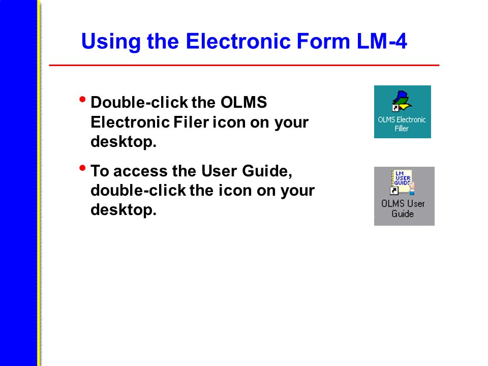 Using the Electronic Form LM-4 Double-click the OLMS Electronic Filer icon on your desktop. To access the User Guide, double-click the icon on your de