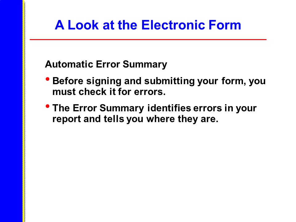 A Look at the Electronic Form Automatic Error Summary Before signing and submitting your form, you must check it for errors. The Error Summary identif