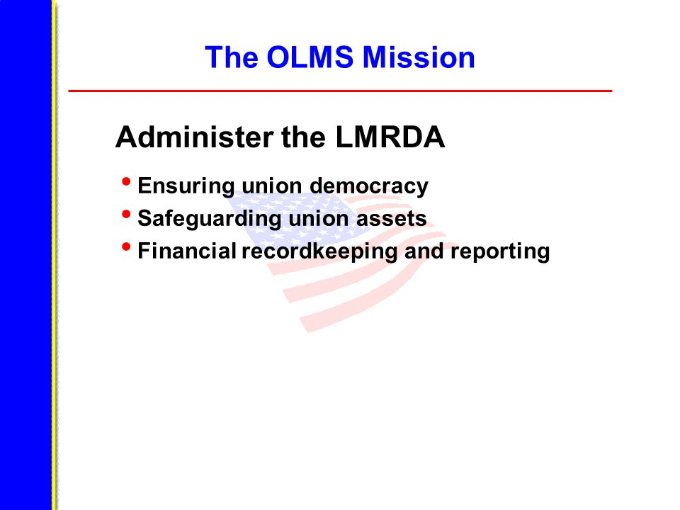 The OLMS Mission Administer the LMRDA Ensuring union democracy Safeguarding union assets Financial recordkeeping and reporting