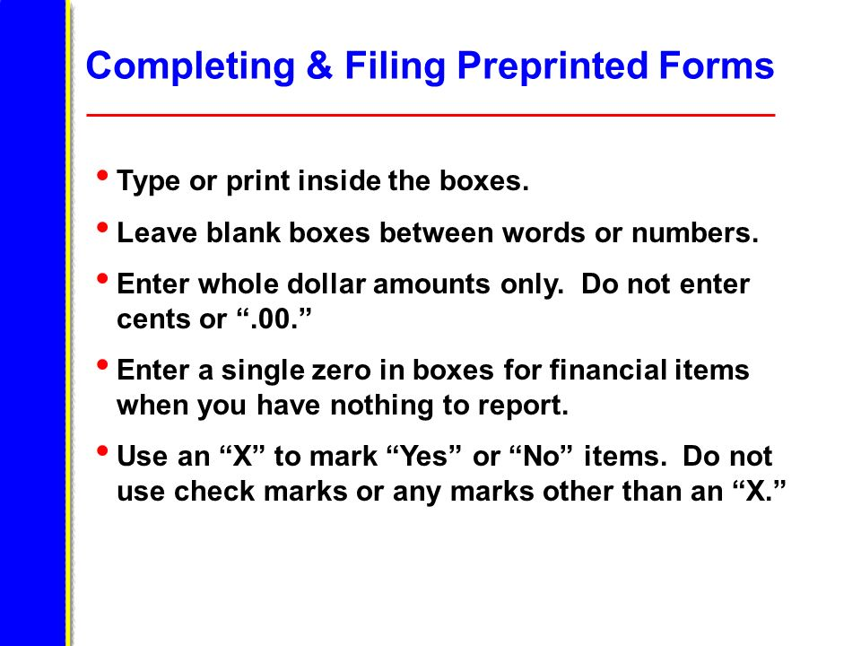 Completing & Filing Preprinted Forms Type or print inside the boxes. Leave blank boxes between words or numbers. Enter whole dollar amounts only. Do n