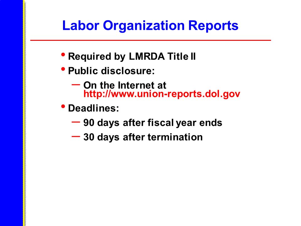 Labor Organization Reports Required by LMRDA Title II Public disclosure: – On the Internet at http://www.union-reports.dol.gov Deadlines: – 90 days af