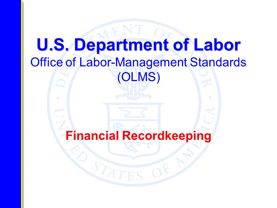 U.S. Department of Labor U.S. Department of Labor Office of Labor-Management Standards (OLMS) Financial Recordkeeping