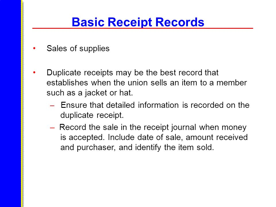 Basic Receipt Records Sales of supplies Duplicate receipts may be the best record that establishes when the union sells an item to a member such as a