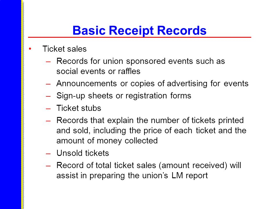 Basic Receipt Records Ticket sales –Records for union sponsored events such as social events or raffles –Announcements or copies of advertising for ev