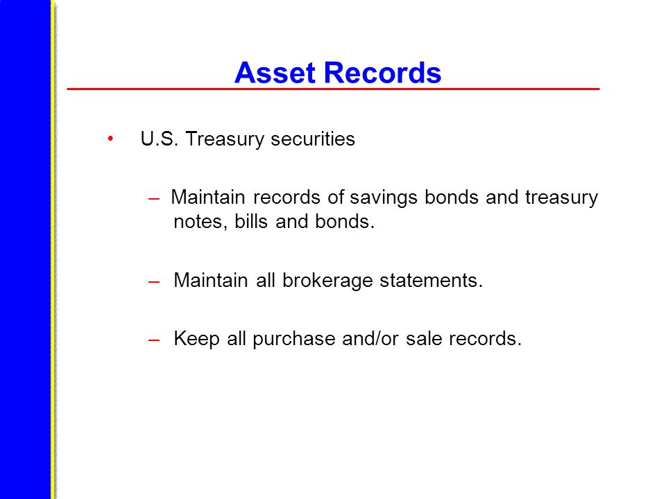 Asset Records U.S. Treasury securities – Maintain records of savings bonds and treasury notes, bills and bonds. – Maintain all brokerage statements. –