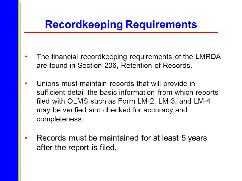 Recordkeeping Requirements The financial recordkeeping requirements of the LMRDA are found in Section 206, Retention of Records. Unions must maintain