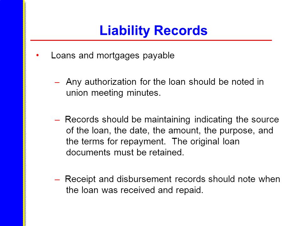 Liability Records Loans and mortgages payable – Any authorization for the loan should be noted in union meeting minutes. – Records should be maintaini