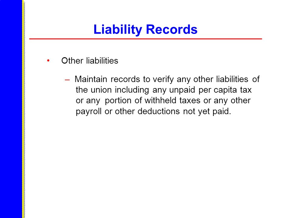 Liability Records Other liabilities – Maintain records to verify any other liabilities of the union including any unpaid per capita tax or any portion