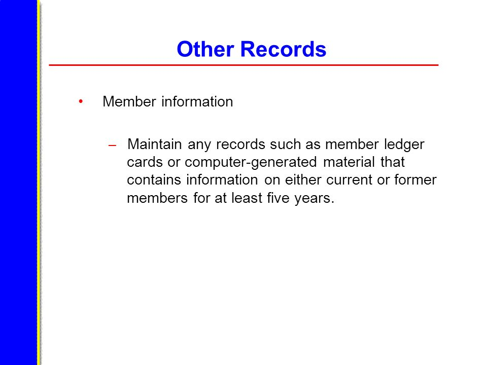 Other Records Member information – Maintain any records such as member ledger cards or computer-generated material that contains information on either