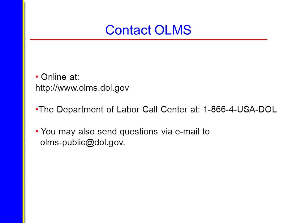 Contact OLMS Online at: http://www.olms.dol.gov The Department of Labor Call Center at: 1-866-4-USA-DOL You may also send questions via e-mail to olms