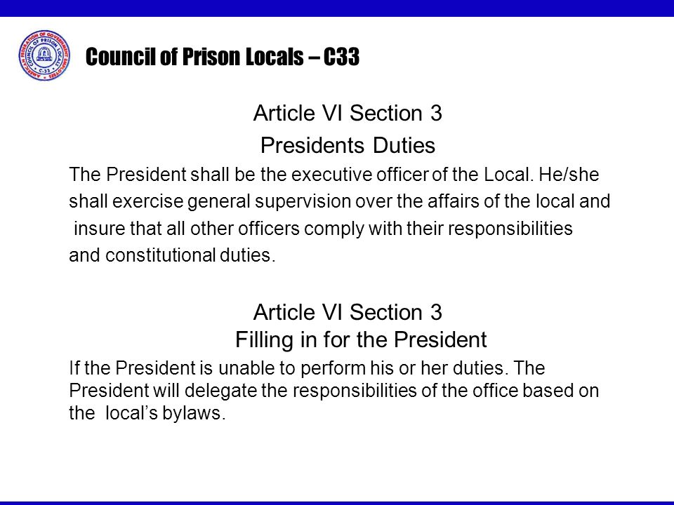 Council of Prison Locals – C33 Article VI Section 3 Presidents Duties The President shall be the executive officer of the Local.