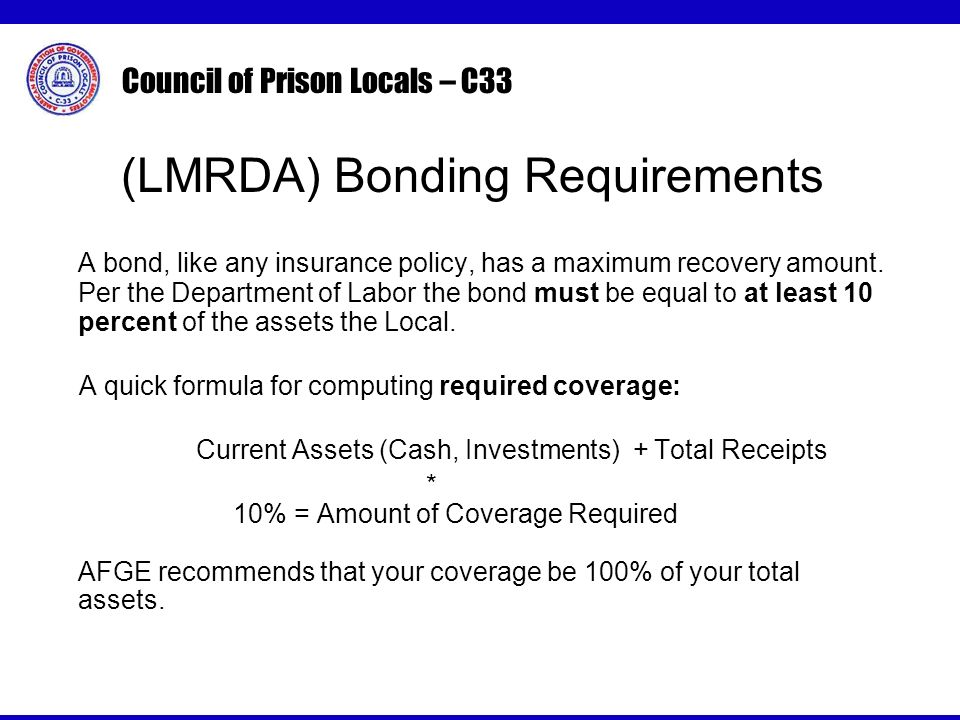 Council of Prison Locals – C33 (LMRDA) Bonding Requirements A bond, like any insurance policy, has a maximum recovery amount.