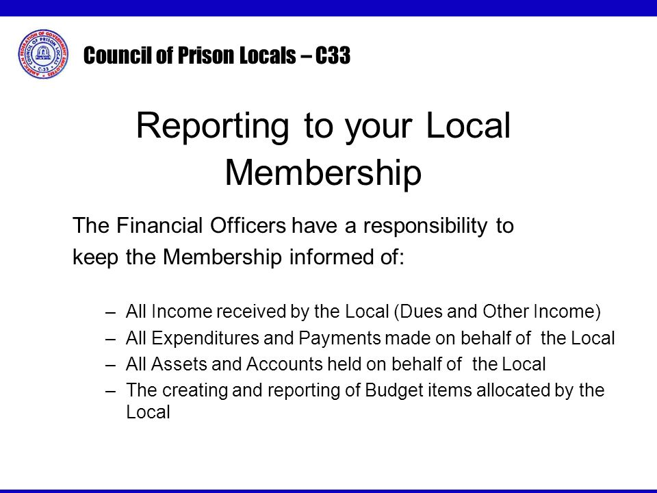 Council of Prison Locals – C33 Reporting to your Local Membership The Financial Officers have a responsibility to keep the Membership informed of: –All Income received by the Local (Dues and Other Income) –All Expenditures and Payments made on behalf of the Local –All Assets and Accounts held on behalf of the Local –The creating and reporting of Budget items allocated by the Local