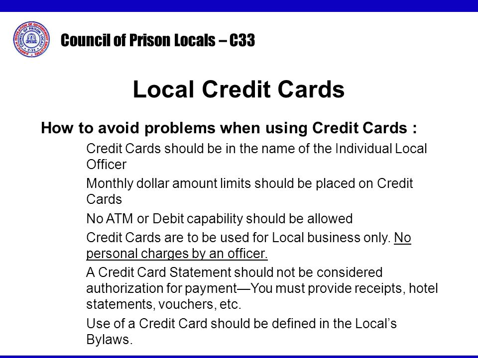 Council of Prison Locals – C33 How to avoid problems when using Credit Cards : Credit Cards should be in the name of the Individual Local Officer Monthly dollar amount limits should be placed on Credit Cards No ATM or Debit capability should be allowed Credit Cards are to be used for Local business only.